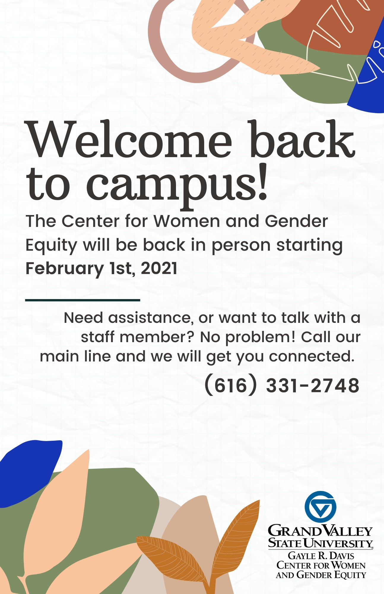 The Center for Women and Gender Equity will be back in person starting February 1st, 2021. Need assistance, or want to talk with a staff member? No problem! Call our main line and we will get you connected. (616) 331-2748
